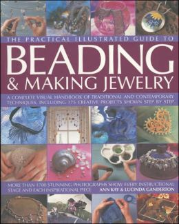 The Complete Illustrated Guide to Beading & Making Jewellery: A Complete Illustrated Guide To Traditional And Contemporary Techniques, Including 175 Step-By-Step Creative Projects