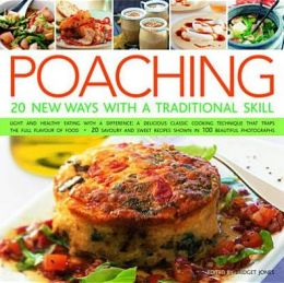 Poaching: 20 New Ways With A Traditional Skill: Light And Healthy Eating With A Difference: A Delicious Classic Cooking Technique That Traps The Full Flavor Of Food