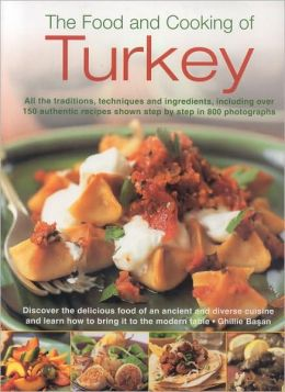 Food and Cooking of Turkey: All the traditions, techniques and ingredients, including over 150 authentic recipes shown in 700 step-by-step photographs--discover the delicious food of an ancient cuisine and learn how to bring it to the modern tab