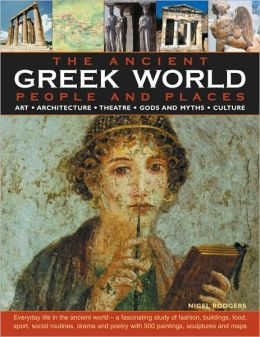 The Greek World: Ancient People & Places: Everyday life in the ancient world - a fascinating study of fashion, buildings, food, sport, social routines, drama and poetry with 500 paintings, sculptures and maps