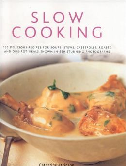 Slow Cooking: 150 Delicious Simple-To-Make Recipes Shown In 250 Stunning Photographs: Soups, Stews, Casseroles, Roasts, Comforting Hot-Pots, And Easy One-Pot Meals