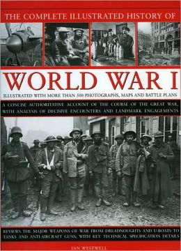 The Complete Illustrated History of World War One: A concise reference guide to the great war that shaped the 20th century, from the State of Europe in 1914 to the horror of the trenches and from the October Revolution to the breaking of the Hindenburg Li