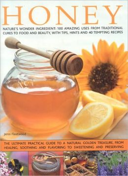 Honey: Nature's wonder ingredient: 100 amazing and unexpected uses from natural healing to beauty.
