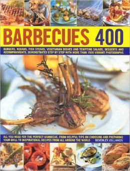 400 Barbecues: Sizzling summer recipes for barbecues, grills, griddles, marinades, rubs, sauces and side dishes, with more than 1500 step-by-step stunning photographs