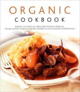 Organic Cookbook: Making the Most of Fresh and Seasonal Produce; 150 Deliciously Healthy Recipes Shown in 250 Stunning Photographs
