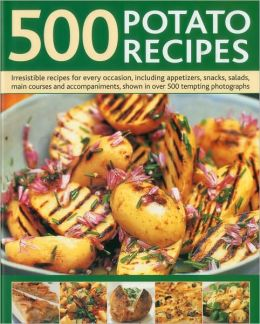 500 Potato Recipes: Irresistible recipes for every occasion including soups, appetizers, snacks, main courses and accompaniments, shown in over 500 tempting photographs
