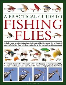 A Practical Guide to Fishing Flies: A complete fly selector with expert advice on choosing and using the right fly for every situation, shown in more than 250 color photographs and illustrations