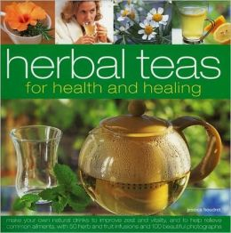 Herbal Teas for Health and Healing: Make Your Own Natural Drinks to Improve Zest and Vitality, and to Help Relieve Common Ailments, with 50 Herb and F