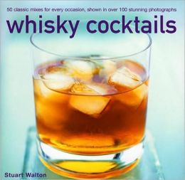 Whisky Cocktails: Over 50 classic mixes for every occasion, shown in 100 stunning photographs