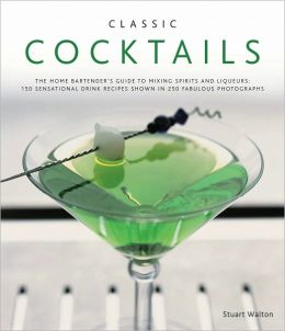 Classic Cocktails: The home bartender's guide to mixing spirits and liqueurs: 150 sensational drink recipes shown in 250 fabulous photographs