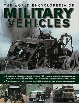 The World Encyclopedia of Military Vehicles: A complete reference guide to over 100 years of military vehicles, from their first use in World War I to the specialized vehicles deployed today