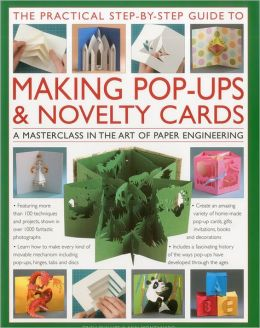 The Practical Step-by-Step Guide to Making Pop-Ups & Novelty Cards: A how-to guide to the art of paper engineering, featuring over 100 techniques and projects shown in 1000 fantastic photographs and illustrations