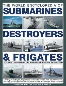 The World Encyclopedia of Submarines, Destroyers & Frigates: Features 1300 wartime and modern identification photographs: a history of destroyers, frigates and underwater vessels from around the world including four comprehensive directories of over 380 w