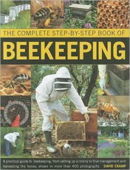 The Complete Step-by-step Book of Beekeeping: A practical guide to beekeeping, from setting up a colony to hive management and harvesting the honey, shown in over 400 photographs