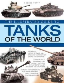 The World Encyclopedia of Tanks: An illustrated history and comprehensive directory of tanks around the world, with over 700 photographs of historical and modern machines