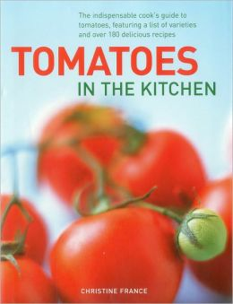 Tomatoes In The Kitchen: The indispensable cook's guide to tomatoes, featuring a variety list and over 160 delicious recipes