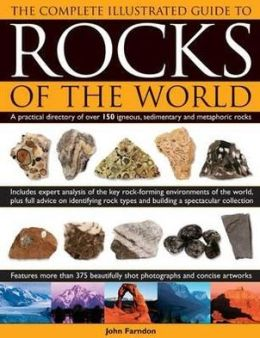The Complete Illustrated Guide To Rocks Of The World: A practical directory of over 150 igneous, sedimentary and metamorphic rocks