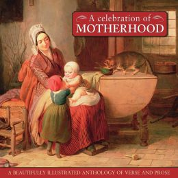 A Celebration Of Motherhood: A beautiful illustrated anthology of verse and prose