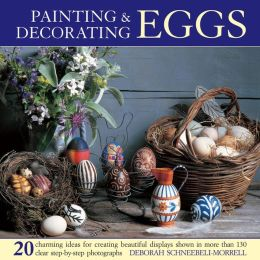 Painting & Decorating Eggs: 20 charming ideas for creating beautiful displays shown in more than 130 step-by-step photographs