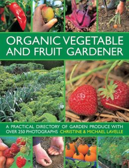 Organic Vegetable and Fruit Gardener: A Practical Directory of Garden Produce with over 250 Photographs