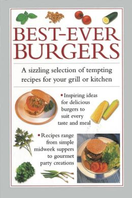 Best-Ever Burgers: A Sizzling Selection of Tempting Recipes for Your Grill or Kitchen