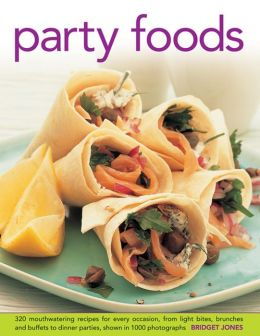 Party Foods: 320 Mouthwatering Recipes for Every Occasion, From Light Bites, Brunches and Buffets to Dinner Parties, Shown in 1000 Photographs