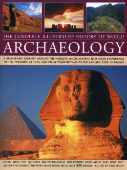 The Complete Illustrated History of World Archaeology: A Remarkable Journey Around the World's Major Ancient Sites from Stonehenge to the Pyramids at Giza and from Tenochtitlan to the Lascaux Cave in France