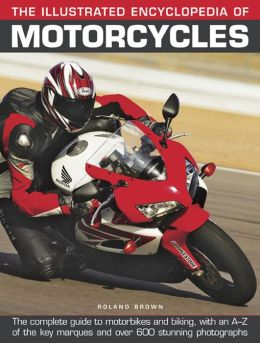 The Illustrated Encyclopedia of Motorcycles: The complete guide to motorbikes and biking, with an A-Z of the key marques and over 600 stunning photographs