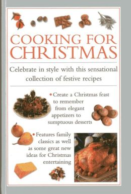 Cooking for Christmas: Celebrate in Style With This Sensational Collection of Festive Recipes