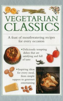 Vegetarian Classics: A Feast Of Mouth-Watering Recipes For Every Occasion