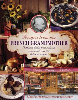 Recipes From My French Grandmother: Authentic Dishes From A Classic Cuisine, With Over 200 Delicious Recipes