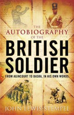 The Autobiography of the British Soldier : From Agincourt to Basra, in His Own Words