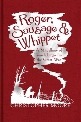 Roger, Sausage and Whippet: A Miscellany of Trench Lingo from the Great War