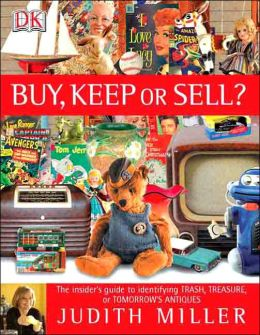 Buy, Keep, or Sell?: The Insider's Guide to Identifying Trash, Treasure, or Tomorrow's Antiques