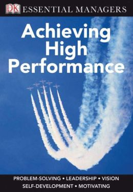Achieving High Performance (DK Essential Managers Series)