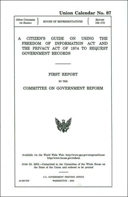 Citizen's Guide on Using the Freedom of Information Act and the Privacy Act of 1974 to Request Government Records: First Report by the Committee on Government Reform, U. S. House of Representatives