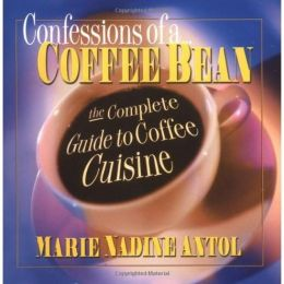 Confessions of a Coffee Bean: The Complete Guide to Coffee Cuisine