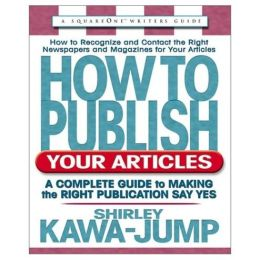 How to Publish Your Articles: A Complete Guide to Making the Right Publication Say Yes