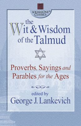 The Wit & Wisdom of the Talmud: Proverbs, Sayings and Parables for the Ages
