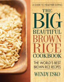 Big Beautiful Brown Rice Cookbook, The: Really Quick & Easy Brown Rice Recipes
