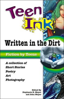 Teen Ink: Written in the Dirt: A Collection of Short Stories, Poetry, Art and Photography