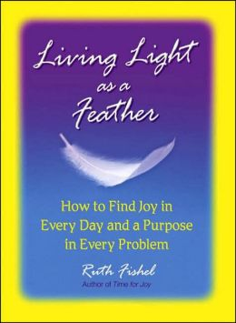 Living Light as a Feather: How to Find Joy in Every Day and a Purpose in Every Problem