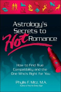 Astrology's Secrets to Hot Romance: How to Find True Compatability and the One Who's Right for You