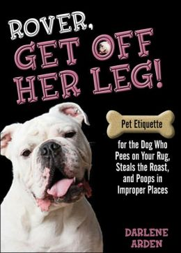 Rover, Get Off Her Leg!: Pet Etiquette for the Dog Who Pees on Your Rug, Steals the Roast, and Poops in Improper Places