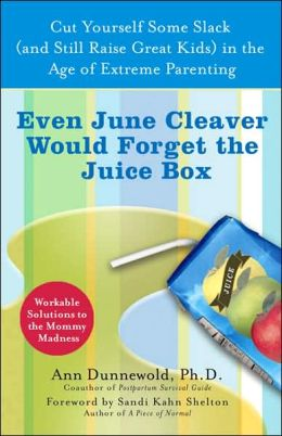 Even June Cleaver Would Forget the Juice Box: Cut Yourself Some Slack (and Raise Great Kids) in the Age of Extreme Parenting