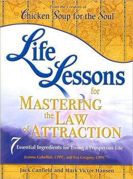 Life Lessons for Mastering the Law of Attraction: 7 Essential Ingredients for Living a Prosperous Life (Chicken Soup for the Soul Series)