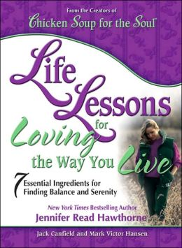 Chicken Soup for the Soul Life Lessons for Loving the Way You Live: 7 Essential Ingredients for Finding Balance and Serenity