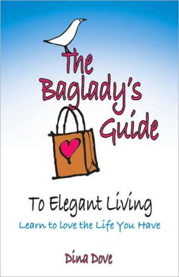 The Baglady's Guide to Elegant Living: Learn to Love the Life You Have