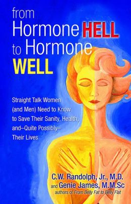 From Hormone Hell to Hormone Well: Straight Talk Women (and Men) Need to Know to Save Their Sanity, Health, and Quite Possibly Their Lives