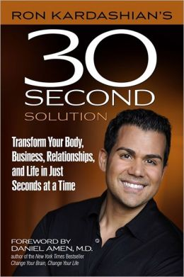 Ron Kardashian's 30-Second Solution: Transform Your Body, Business, Relationships, and Life in Just Seconds at a Time